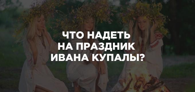 Что надеть на праздник Ивана Купалы?