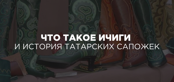 Что такое ичиги и история татарских сапожек